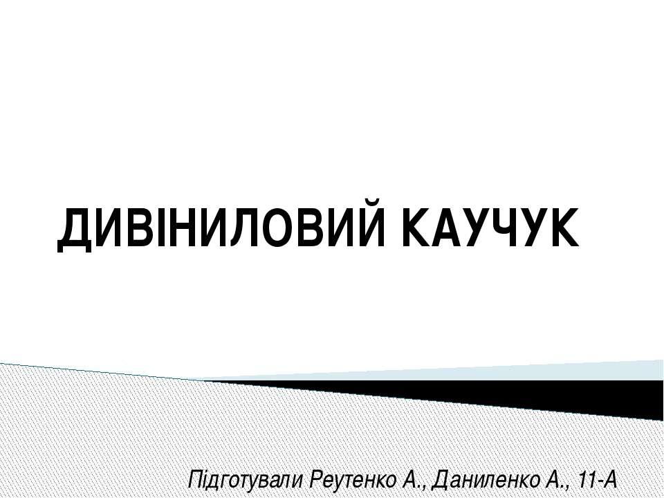 ДИВІНИЛОВИЙ КАУЧУК Підготували Реутенко А., Даниленко А., 11-А