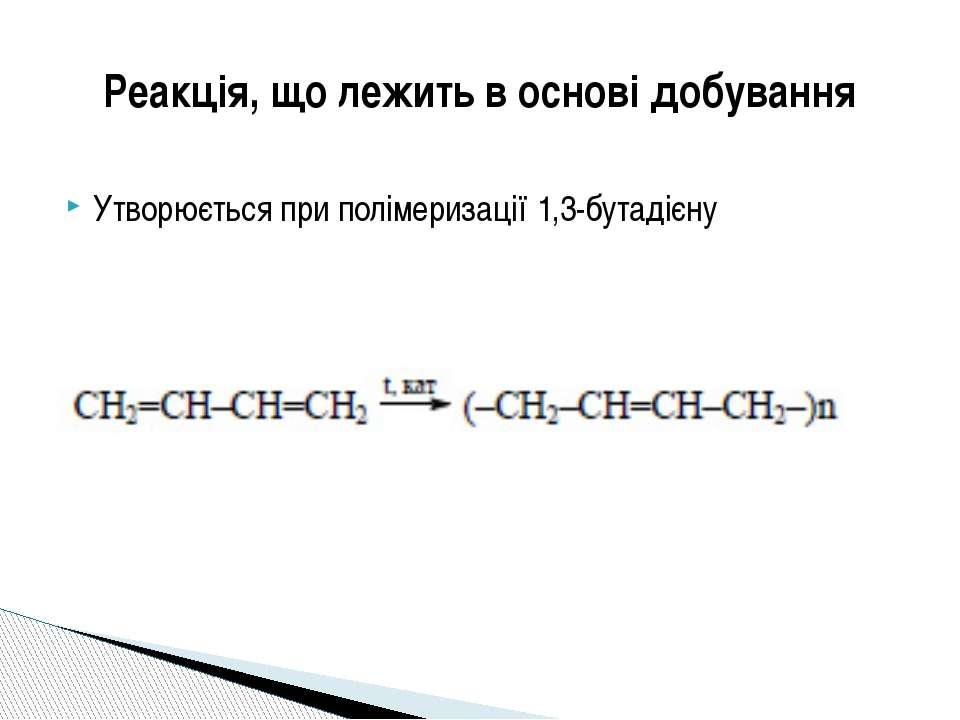 Утворюється при полімеризації 1,3-бутадієну Реакція, що лежить в основі добув...
