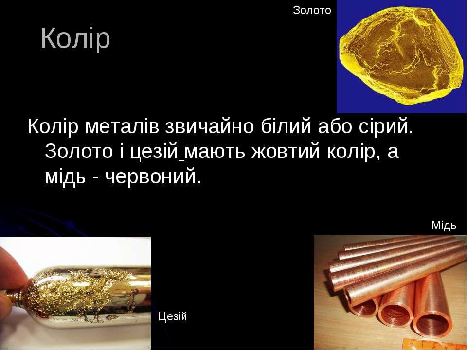 Колір Колір металів звичайно білий або сірий. Золото і цезій мають жовтий кол...
