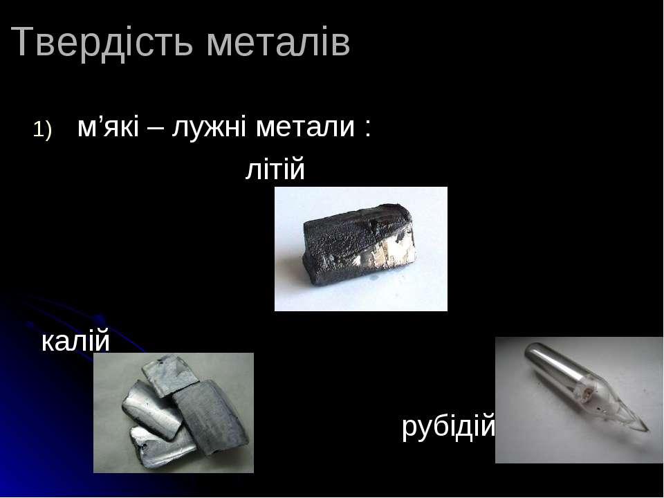 Твердість металів м'які – лужні метали : літій калій рубідій