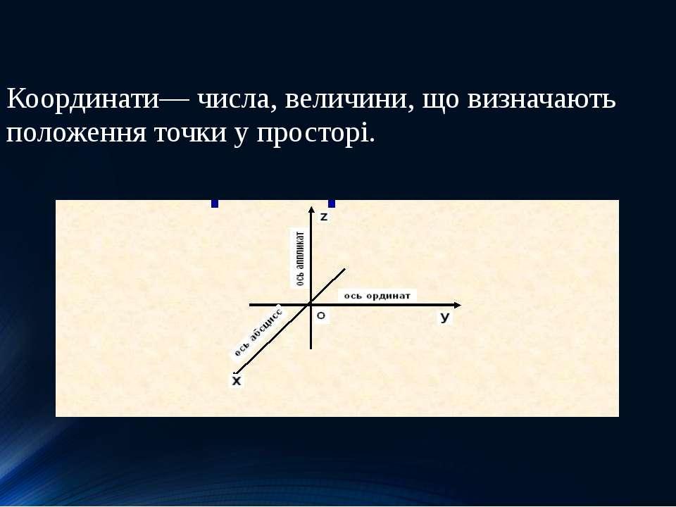 Координати— числа, величини, що визначають положення точки у просторі.