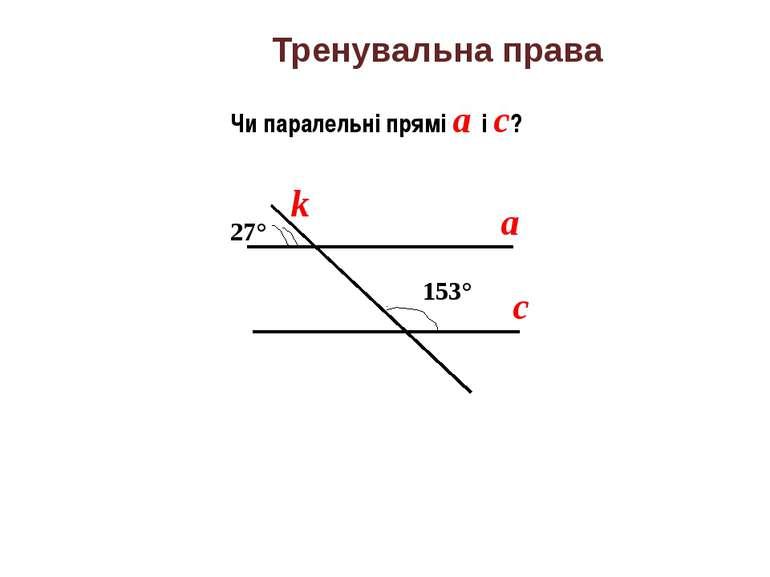 Тренувальна права Чи паралельні прямі а і с? а с k 153° 27°