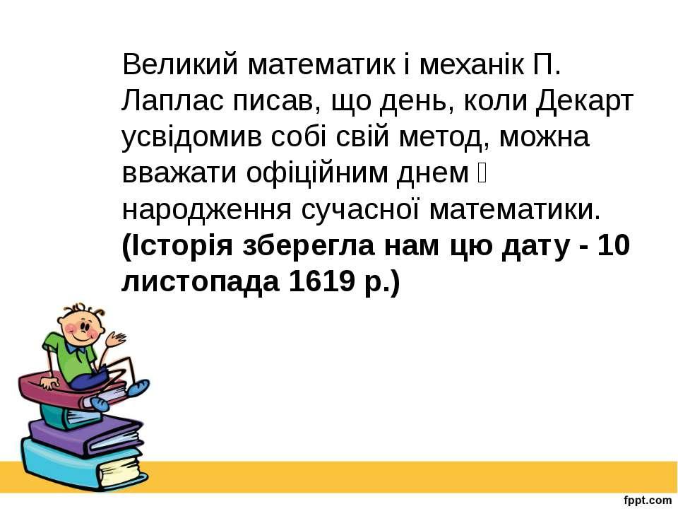 Великий математик і механік П. Лаплас писав, що день, коли Декарт усвідомив с...