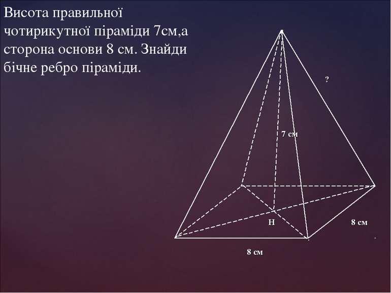 Висота правильної чотирикутної піраміди 7см,а сторона основи 8 см. Знайди біч...