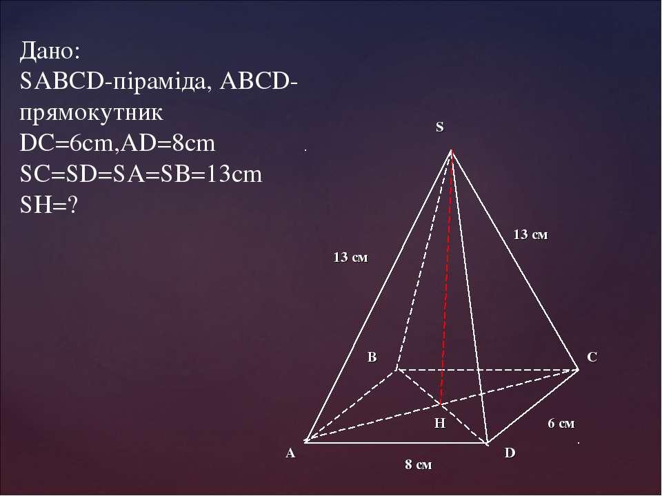 Дано: SABCD-піраміда, ABCD-прямокутник DC=6cm,AD=8cm SC=SD=SA=SB=13cm SH=?