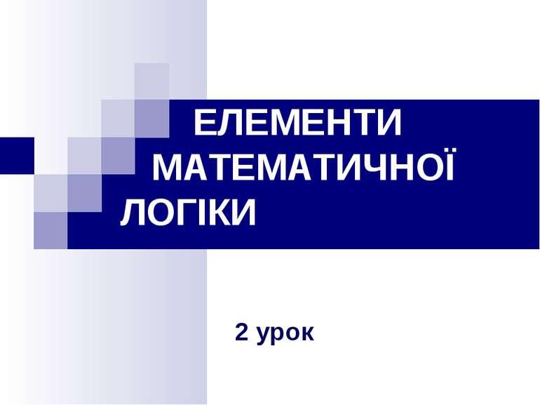 ЕЛЕМЕНТИ МАТЕМАТИЧНОЇ ЛОГІКИ 2 урок