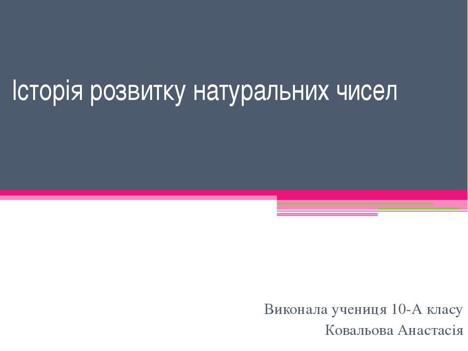 Історія розвитку натуральних чисел Виконала учениця 10-А класу Ковальова Анас...