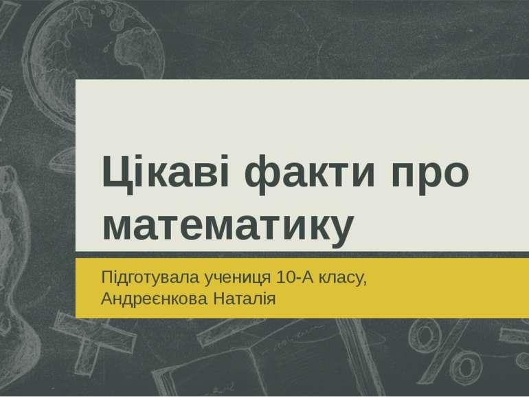 Цікаві факти про математику Підготувала учениця 10-А класу, Андреєнкова Наталія