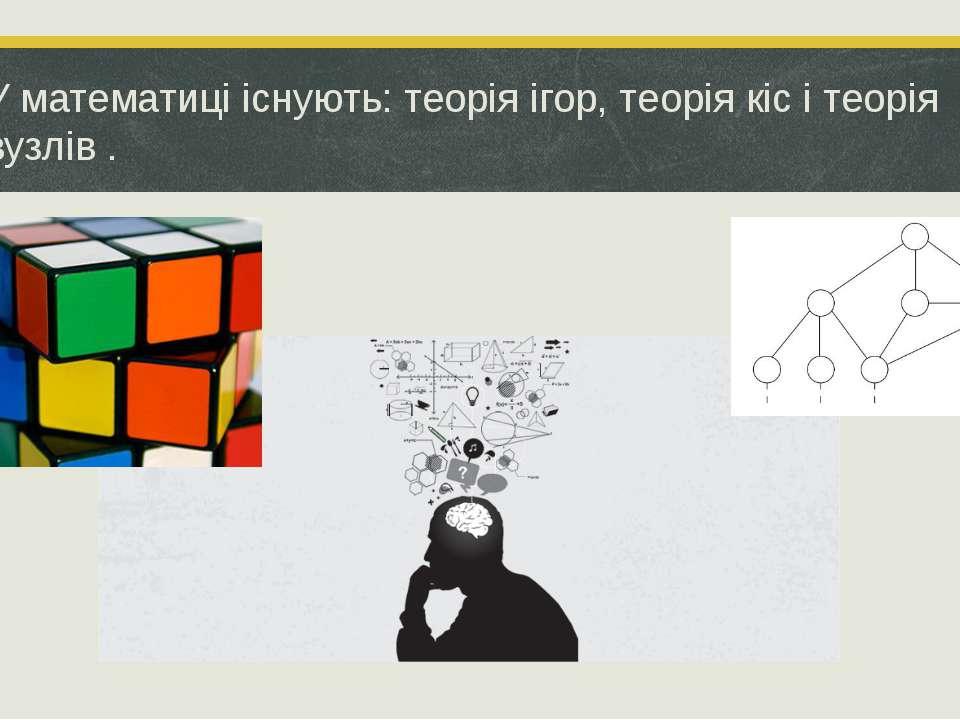 У математиці існують: теорія ігор, теорія кіс і теорія вузлів.