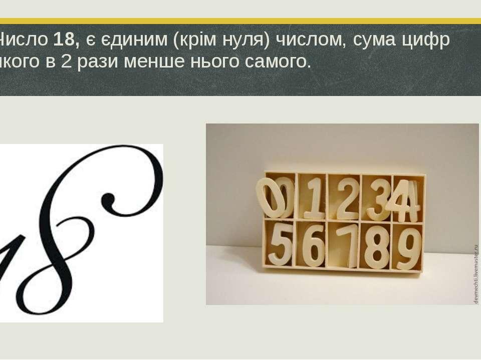 Число18,є єдиним (крім нуля) числом, сума цифр якого в 2 рази менше нього с...