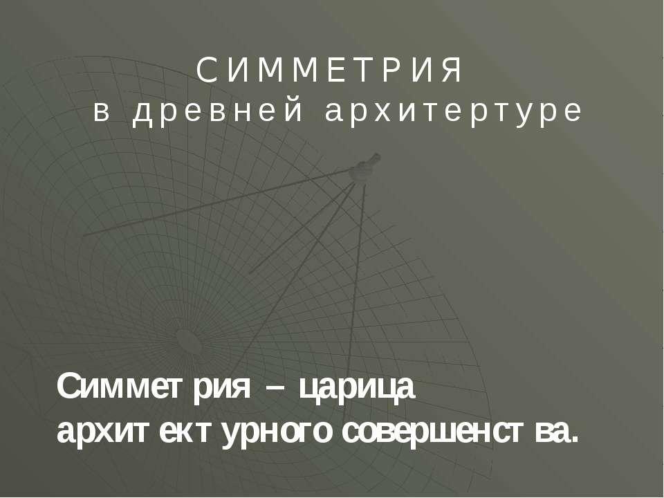 СИММЕТРИЯ в древней архитертуре Симметрия – царица архитектурного совершенства.