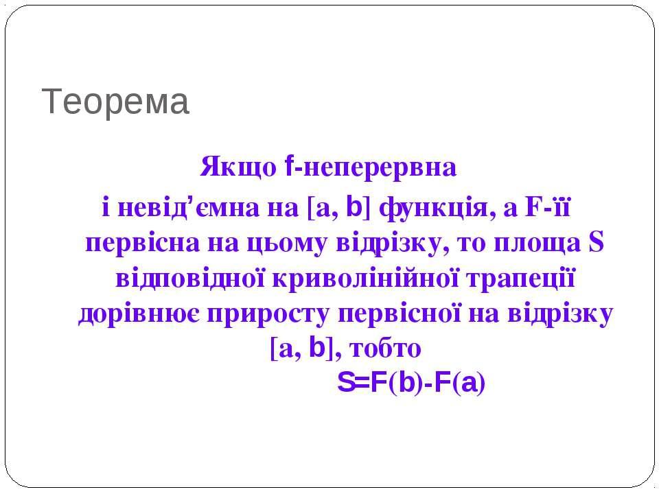 Теорема Якщо f-неперервна і невід'ємна на [а, b] функція, а F-її первісна на ...