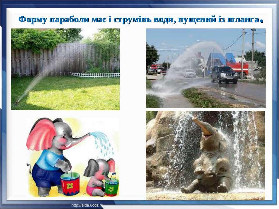 Форму параболи має і струмінь води, пущений із шланга.