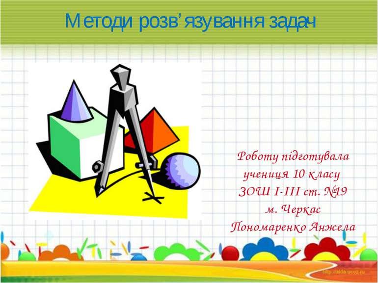 Методи розв'язування задач Роботу підготувала учениця 10 класу ЗОШ І-ІІІ ст. ...