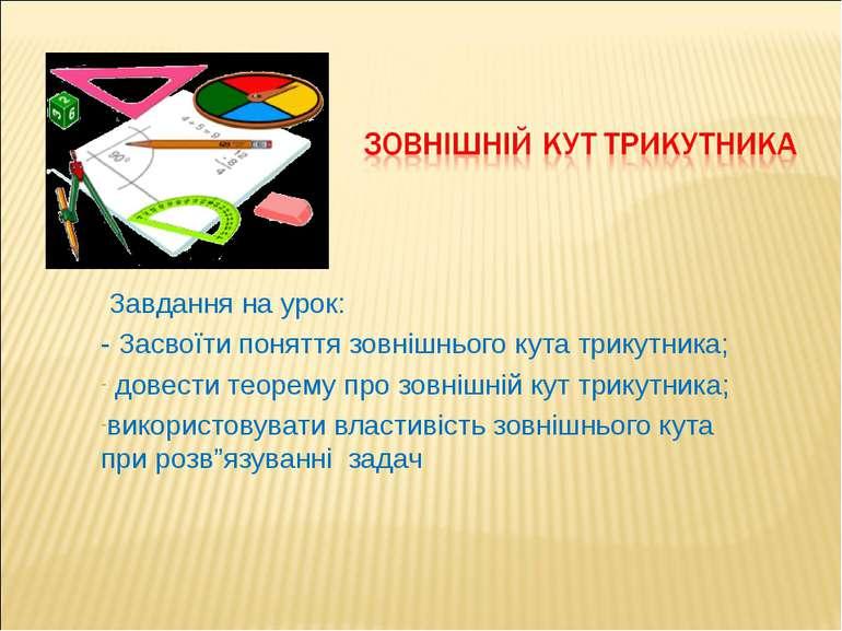 Завдання на урок: - Засвоїти поняття зовнішнього кута трикутника; довести тео...