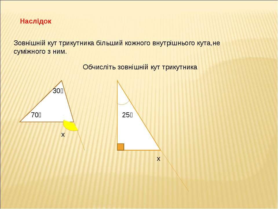 Наслідок Зовнішній кут трикутника більший кожного внутрішнього кута,не суміжн...