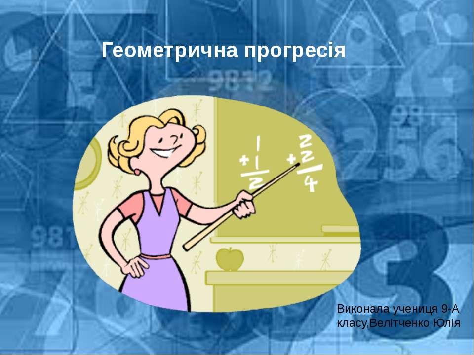 Геометрична прогресія Виконала учениця 9-А класу,Велітченко Юлія