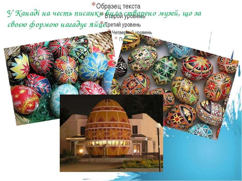 У Канаді на честь писанки було створено музей, що за своєю формою нагадує яйце.