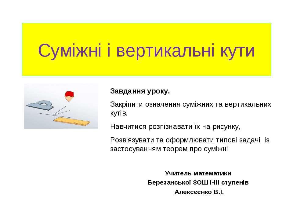 Суміжні і вертикальні кути Учитель математики Березанської ЗОШ І-ІІІ ступенів...