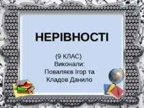 НЕРІВНОСТІ (9 КЛАС) Виконали: Поваляєв Ігор та Кладов Данило