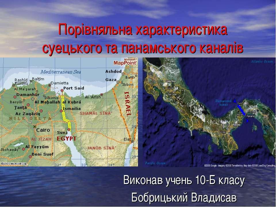 Порівняльна характеристика суецького та панамського каналів Виконав учень 10-...