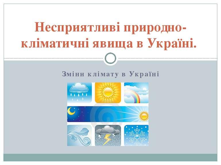 Зміни клімату в Україні Несприятливі природно-кліматичні явища в Україні.