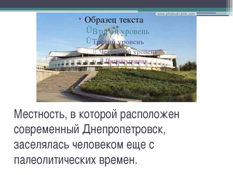 Местность, в которой расположен современный Днепропетровск, заселялась челове...