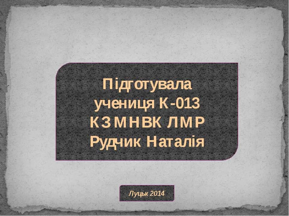 Підготувала учениця К-013 КЗ МНВК ЛМР Рудчик Наталія Луцьк 2014