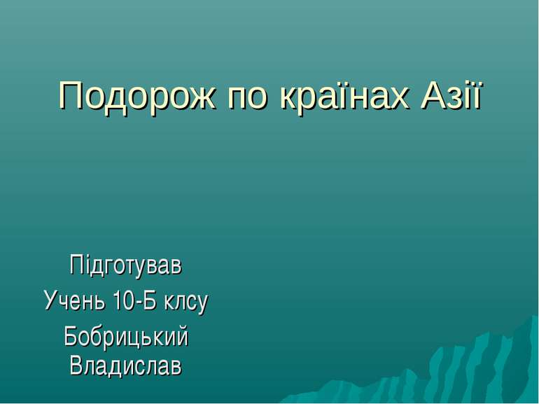 Подорож по країнах Азії Підготував Учень 10-Б клсу Бобрицький Владислав