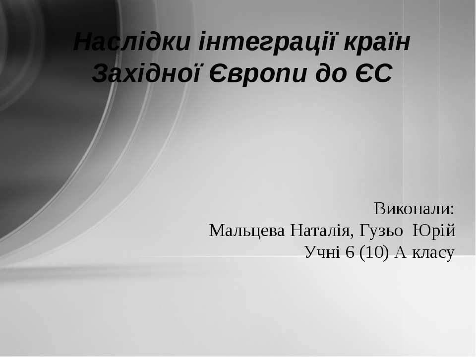 Виконали: Мальцева Наталія, Гузьо Юрій Учні 6 (10) А класу Наслідки інтеграці...