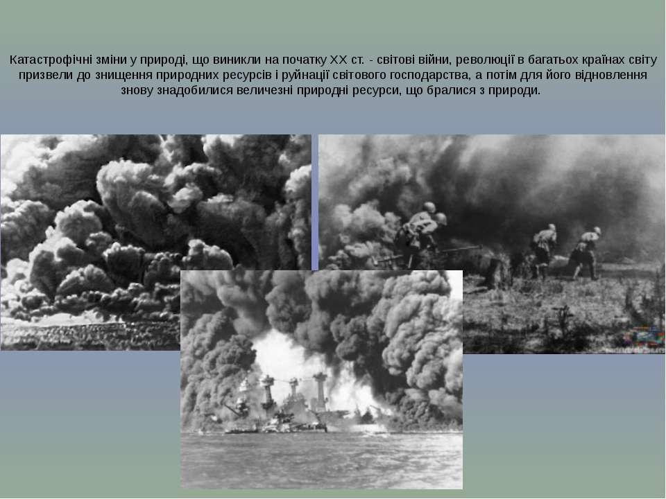 Катастрофічні зміни у природі, що виникли на початку XX ст. - світові війни, ...