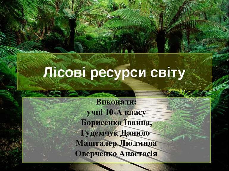 Лісові ресурси світу Виконали: учні 10-А класу Борисенко Іванна, Гудемчук Дан...