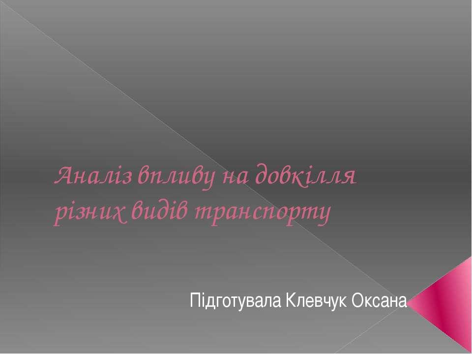 Аналіз впливу на довкілля різних видів транспорту Підготувала Клевчук Оксана