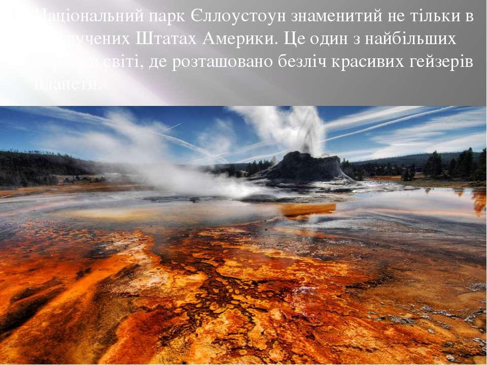 Національний парк Єллоустоунзнаменитий не тільки в Сполучених Штатах Америки...