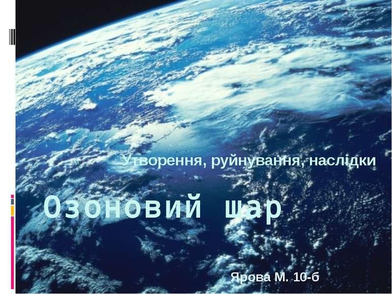 Озоновий шар Утворення, руйнування, наслідки Ярова М. 10-б