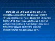Організа ція Об'є днаних На цій (ООН)— міжнародна організація, заснована 24 ...
