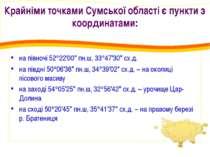 Крайніми точками Сумської області є пункти з координатами: на півночі 52 22'0...