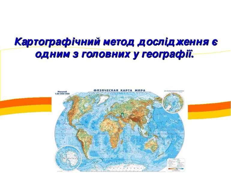 Картографічний метод дослідження є одним з головних у географії.