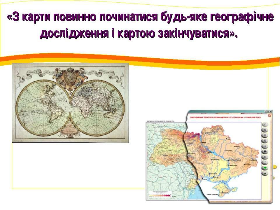 «З карти повинно починатися будь-яке географічне дослідження і картою закінчу...