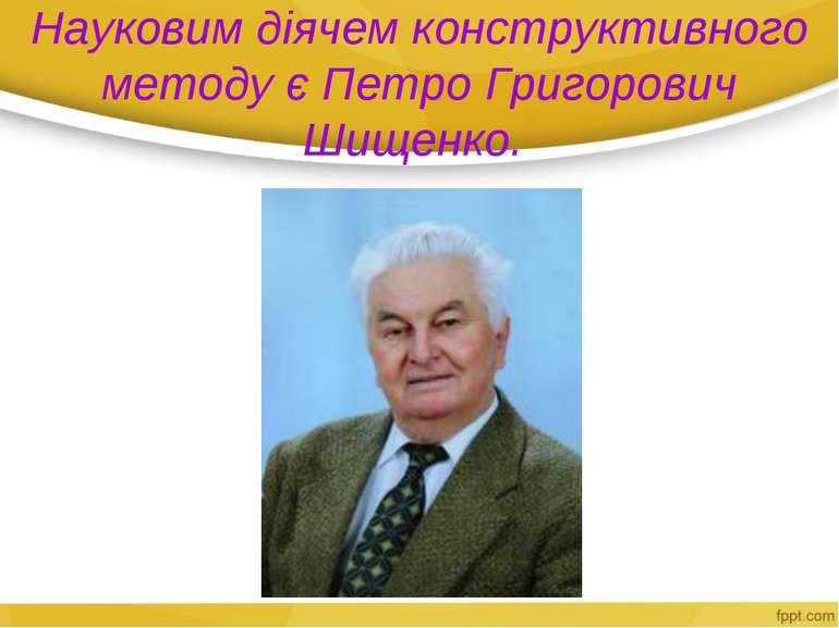 Науковим діячем конструктивного методу є Петро Григорович Шищенко.