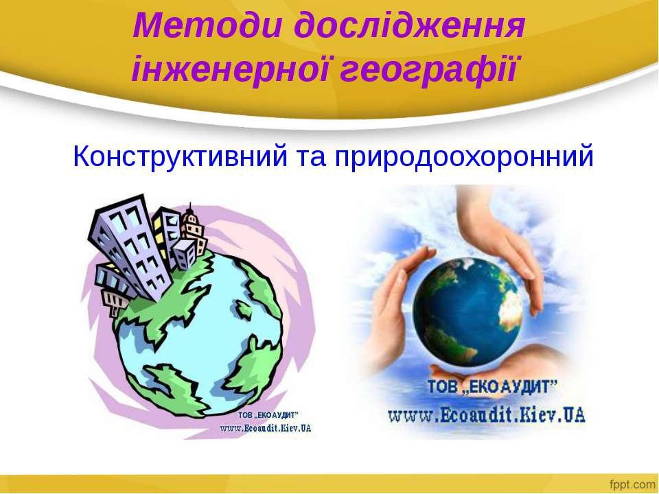Методи дослідження інженерної географії Конструктивний та природоохоронний