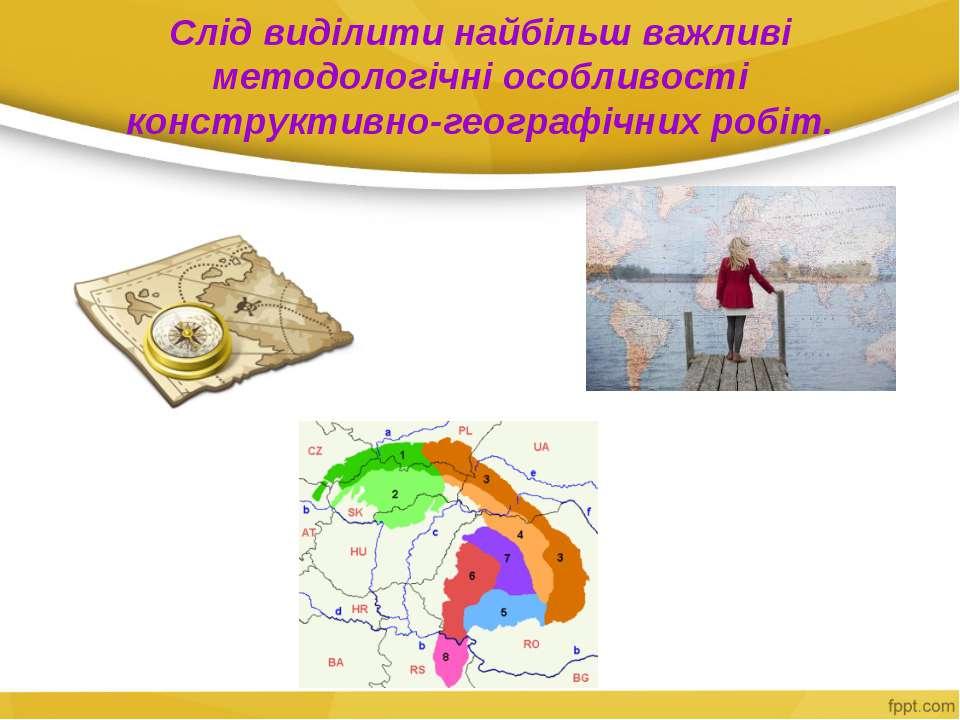 Слід виділити найбільш важливі методологічні особливості конструктивно-геогра...