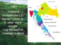 Адміністративний поділ Хорватія складається з 21 жупанії (округа). В свою чер...