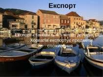 Експорт Експорт становить 4,5 млрд. доларів США . Хорватія експортує предмети...