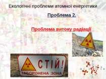Екологічні проблеми атомної енергетики Проблема 2. Проблема витоку радіації