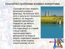 Екологічні проблеми атомної енергетики Сьогодні не існує жодного безпечного а...