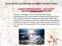 Екологічні проблеми атомної енергетики Історія ядерної епохи – це історія кат...