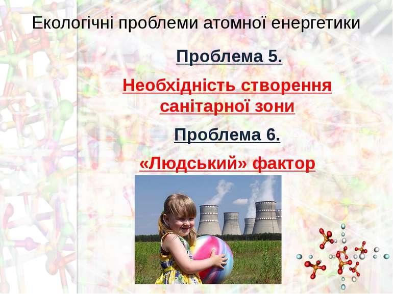 Екологічні проблеми атомної енергетики Проблема 5. Необхідність створення сан...