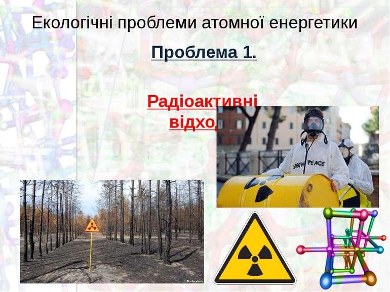 Екологічні проблеми атомної енергетики Проблема 1. Радіоактивні відходи