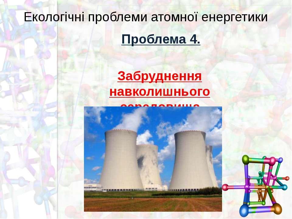 Екологічні проблеми атомної енергетики Проблема 4. Забруднення навколишнього ...